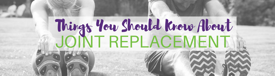 Considering joint replacement? 4 things you need to know!